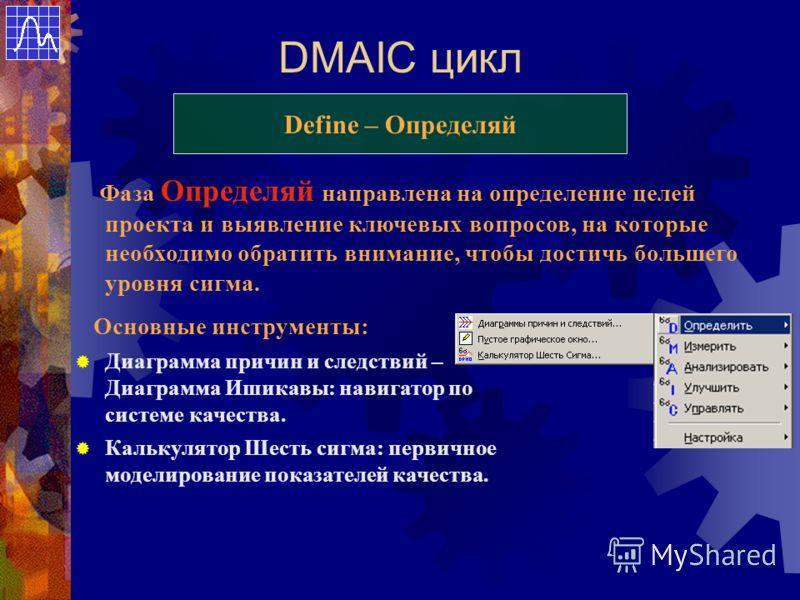DMAIC цикл Define – Определяй Фаза Определяй направлена на определение целей проекта и выявление ключевых вопросов, на которые необходимо обратить внимание, чтобы достичь большего уровня сигма. Основные инструменты: Диаграмма причин и следствий – Диа