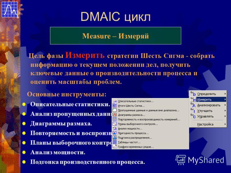 DMAIC цикл Measure – Измеряй Цель фазы Измерить стратегии Шесть Сигма - собрать информацию о текущем положении дел, получить ключевые данные о производительности процесса и оценить масштабы проблем. Основные инструменты: Описательные статистики. Анал