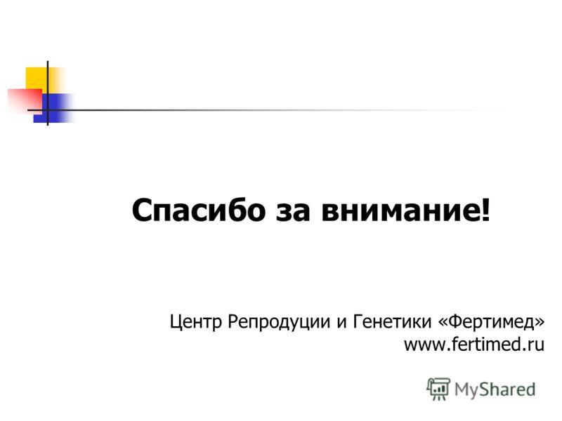Спасибо за внимание! Центр Репродуции и Генетики «Фертимед» www.fertimed.ru