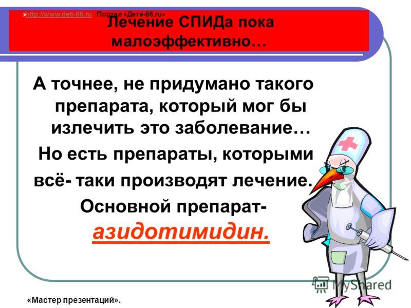 Лечение СПИДа пока малоэффективно… А точнее, не придумано такого препарата, который мог бы излечить это заболевание… Но есть препараты, которыми всё- таки производят лечение. Основной препарат- азидотимидин. http://www.deti-66.ru Портал «Дети-66.ru»