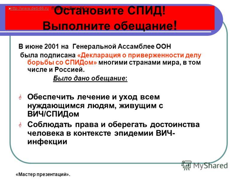 Остановите СПИД! Выполните обещание ! В июне 2001 на Генеральной Ассамблее ООН была подписана «Декларация о приверженности делу борьбы со СПИДом» многими странами мира, в том числе и Россией. Было дано обещание: Обеспечить лечение и уход всем нуждающ