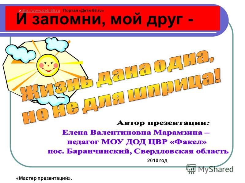 И запомни, мой друг - 2010 год http://www.deti-66.ru Портал «Дети-66.ru» http://www.deti-66.ru «Мастер презентаций».