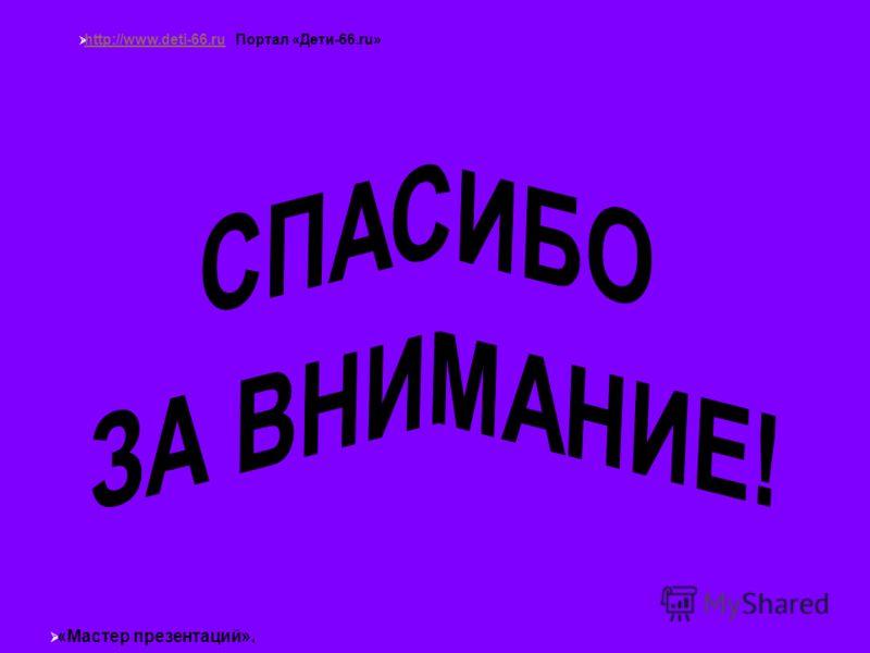 http://www.deti-66.ru Портал «Дети-66.ru» http://www.deti-66.ru «Мастер презентаций».