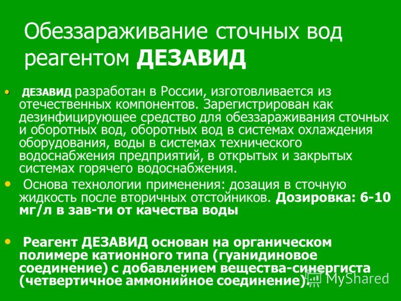 Обеззараживание сточных вод реагентом ДЕЗАВИД ДЕЗАВИД разработан в России, изготовливается из отечественных компонентов. Зарегистрирован как дезинфицирующее средство для обеззараживания сточных и оборотных вод, оборотных вод в системах охлаждения обо