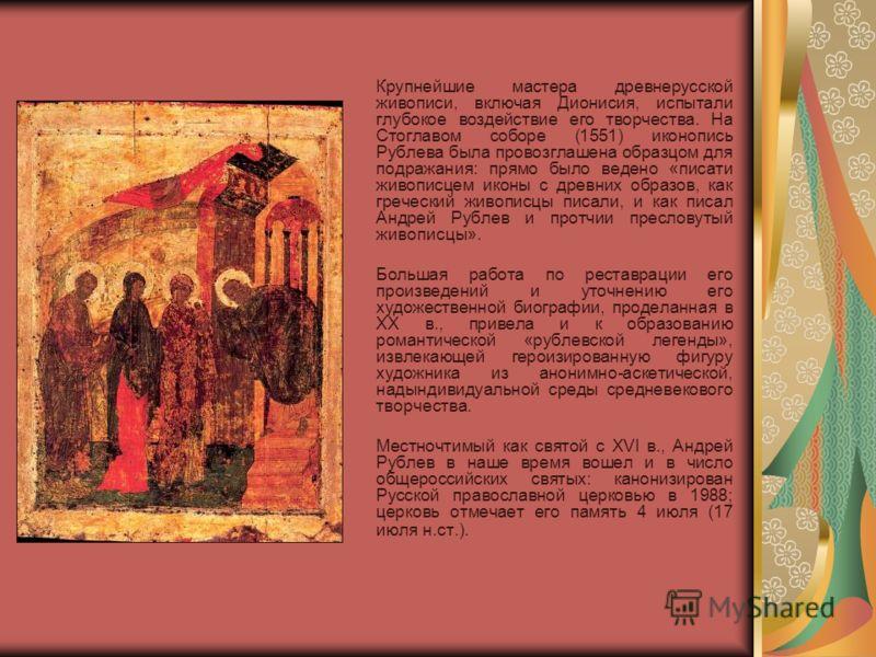 Крупнейшие мастера древнерусской живописи, включая Дионисия, испытали глубокое воздействие его творчества. На Стоглавом соборе (1551) иконопись Рублева была провозглашена образцом для подражания: прямо было ведено «писати живописцем иконы с древних о