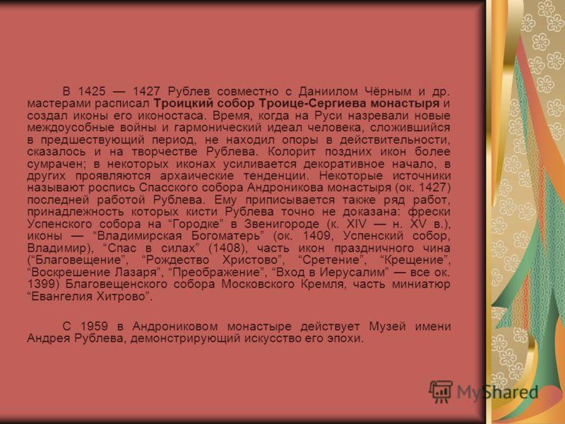 В 1425 1427 Рублев совместно с Даниилом Чёрным и др. мастерами расписал Троицкий собор Троице-Сергиева монастыря и создал иконы его иконостаса. Время, когда на Руси назревали новые междоусобные войны и гармонический идеал человека, сложившийся в пред