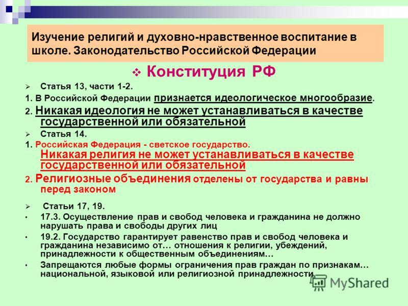 Изучение религий и духовно-нравственное воспитание в школе. Законодательство Российской Федерации Конституция РФ Статья 13, части 1-2. 1. В Российской Федерации признается идеологическое многообразие. 2. Никакая идеология не может устанавливаться в к