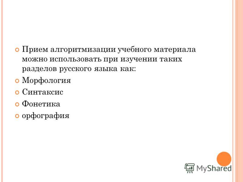 Прием алгоритмизации учебного материала можно использовать при изучении таких разделов русского языка как: Морфология Синтаксис Фонетика орфография