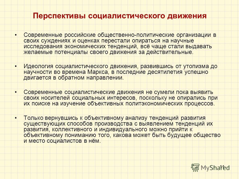 11 Перспективы социалистического движения Современные российские общественно-политические организации в своих суждениях и оценках перестали опираться на научные исследования экономических тенденций, всё чаще стали выдавать желаемые потенциалы своего