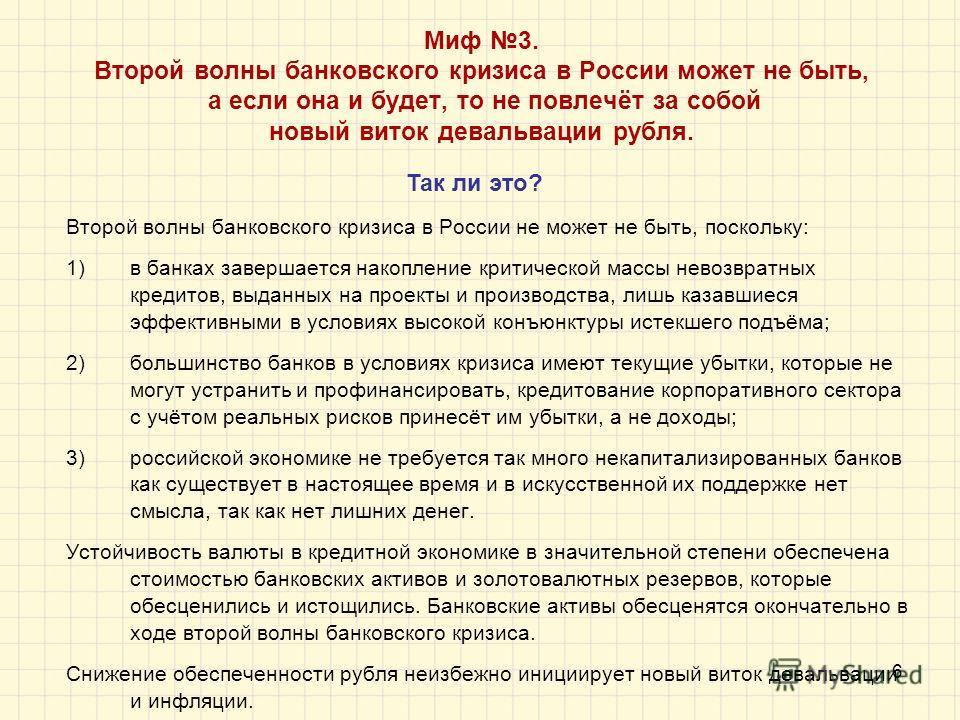 6 Миф 3. Второй волны банковского кризиса в России может не быть, а если она и будет, то не повлечёт за собой новый виток девальвации рубля. Второй волны банковского кризиса в России не может не быть, поскольку: 1)в банках завершается накопление крит