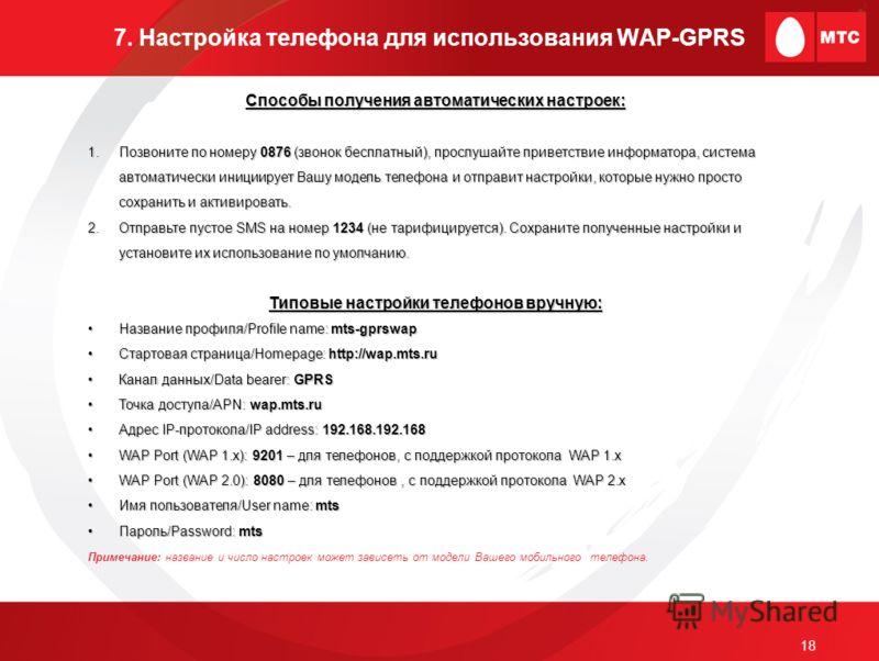 18 7. Настройка телефона для использования WAP-GPRS Способы получения автоматических настроек: 1.Позвоните по номеру 0876 (звонок бесплатный), прослушайте приветствие информатора, система автоматически инициирует Вашу модель телефона и отправит настр