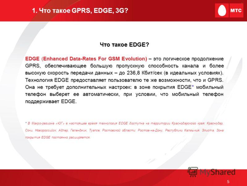5 1. Что такое GPRS, EDGE, 3G? Что такое EDGE? EDGE (Enhanced Data-Rates For GSM Evolution) – это логическое продолжение GPRS, обеспечивающее большую пропускную способность канала и более высокую скорость передачи данных – до 236,8 Кбит/сек (в идеаль