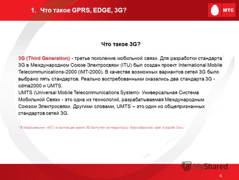 6 1.Что такое GPRS, EDGE, 3G? Что такое 3G? 3G (Third Generation) - третье поколение мобильной связи. Для разработки стандарта 3G в Международном Союзе Электросвязи (ITU) был создан проект International Mobile Telecommunications-2000 (IMT-2000). В ка