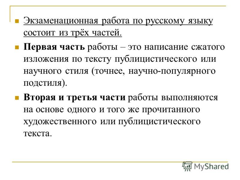Экзаменационная работа по русскому языку состоит из трёх частей. Первая часть работы – это написание сжатого изложения по тексту публицистического или научного стиля (точнее, научно-популярного подстиля). Вторая и третья части работы выполняются на о