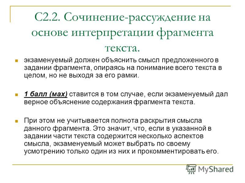 С2.2. Сочинение-рассуждение на основе интерпретации фрагмента текста. экзаменуемый должен объяснить смысл предложенного в задании фрагмента, опираясь на понимание всего текста в целом, но не выходя за его рамки. 1 балл (мах) ставится в том случае, ес