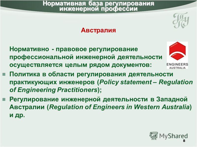 Австралия Нормативно - правовое регулирование профессиональной инженерной деятельности осуществляется целым рядом документов: Политика в области регулирования деятельности практикующих инженеров (Policy statement – Regulation of Engineering Practitio