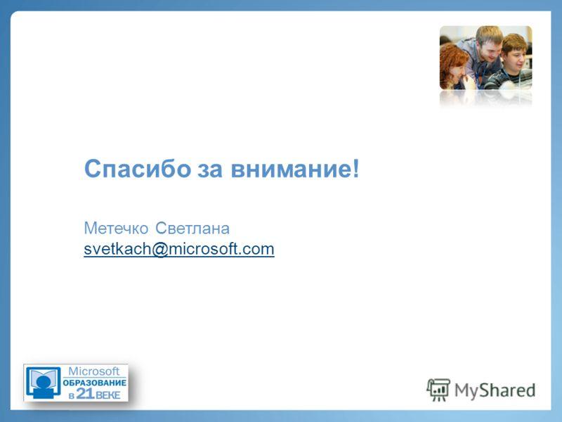 Спасибо за внимание! Метечко Светлана svetkach@microsoft.com