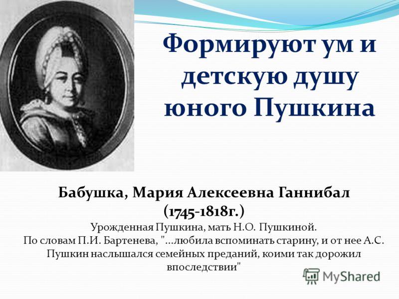 Формируют ум и детскую душу юного Пушкина Бабушка, Мария Алексеевна Ганнибал (1745-1818г.) Урожденная Пушкина, мать Н.О. Пушкиной. По словам П.И. Бартенева,