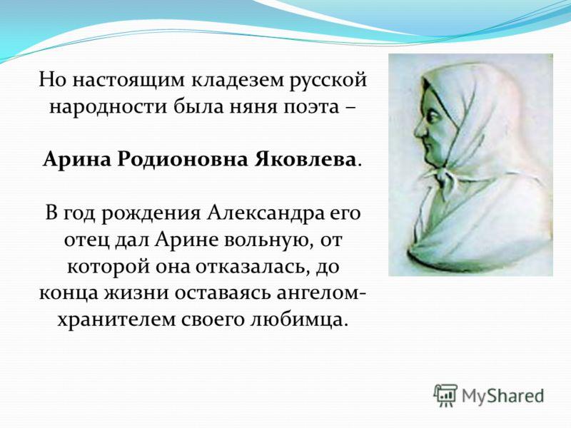 Но настоящим кладезем русской народности была няня поэта – Арина Родионовна Яковлева. В год рождения Александра его отец дал Арине вольную, от которой она отказалась, до конца жизни оставаясь ангелом- хранителем своего любимца.