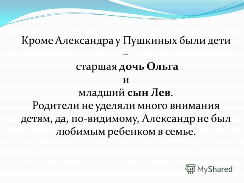 Кроме Александра у Пушкиных были дети – старшая дочь Ольга и младший сын Лев. Родители не уделяли много внимания детям, да, по-видимому, Александр не был любимым ребенком в семье.