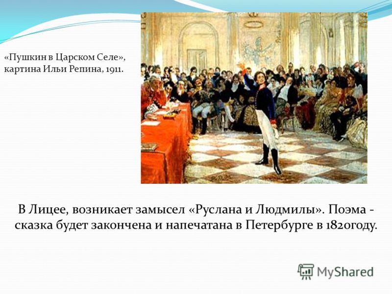 В Лицее, возникает замысел «Руслана и Людмилы». Поэма - сказка будет закончена и напечатана в Петербурге в 1820году. «Пушкин в Царском Селе», картина Ильи Репина, 1911.
