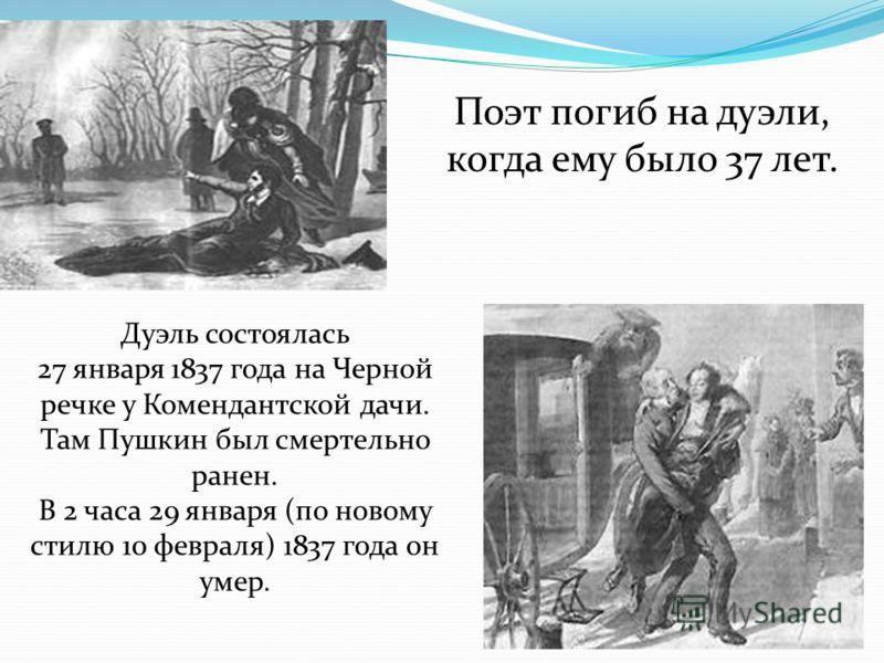 Поэт погиб на дуэли, когда ему было 37 лет. Дуэль состоялась 27 января 1837 года на Черной речке у Комендантской дачи. Там Пушкин был смертельно ранен. В 2 часа 29 января (по новому стилю 10 февраля) 1837 года он умер.