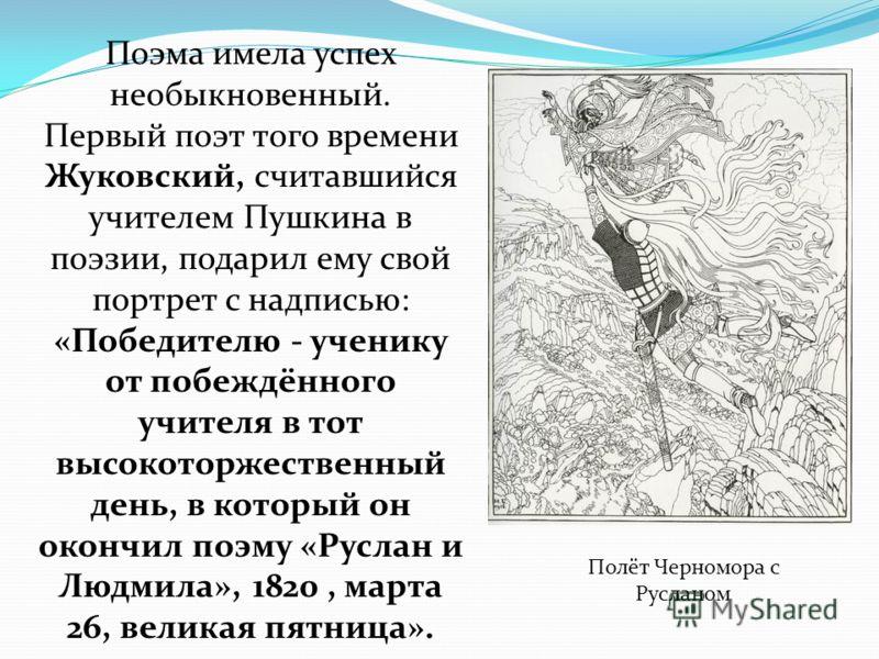 Поэма имела успех необыкновенный. Первый поэт того времени Жуковский, считавшийся учителем Пушкина в поэзии, подарил ему свой портрет с надписью: «Победителю - ученику от побеждённого учителя в тот высокоторжественный день, в который он окончил поэму