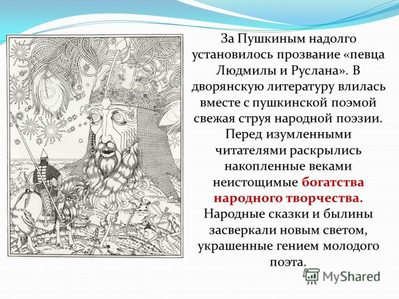 За Пушкиным надолго установилось прозвание «певца Людмилы и Руслана». В дворянскую литературу влилась вместе с пушкинской поэмой свежая струя народной поэзии. Перед изумленными читателями раскрылись накопленные веками неистощимые богатства народного