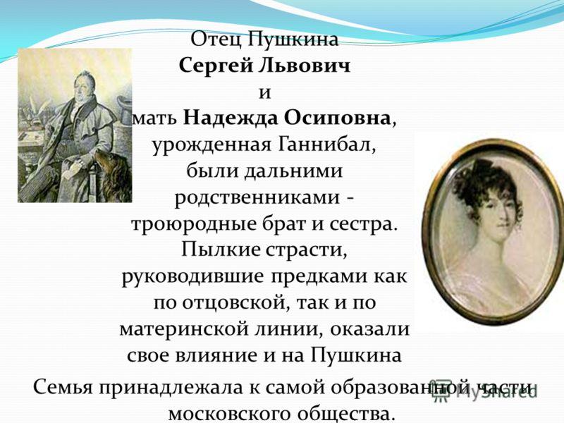 Отец Пушкина Сергей Львович и мать Надежда Осиповна, урожденная Ганнибал, были дальними родственниками - троюродные брат и сестра. Пылкие страсти, руководившие предками как по отцовской, так и по материнской линии, оказали свое влияние и на Пушкина С