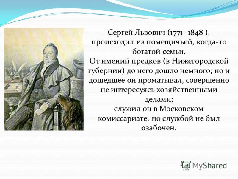 Сергей Львович (1771 -1848 ), происходил из помещичьей, когда-то богатой семьи. От имений предков (в Нижегородской губернии) до него дошло немного; но и дошедшее он проматывал, совершенно не интересуясь хозяйственными делами; служил он в Московском к