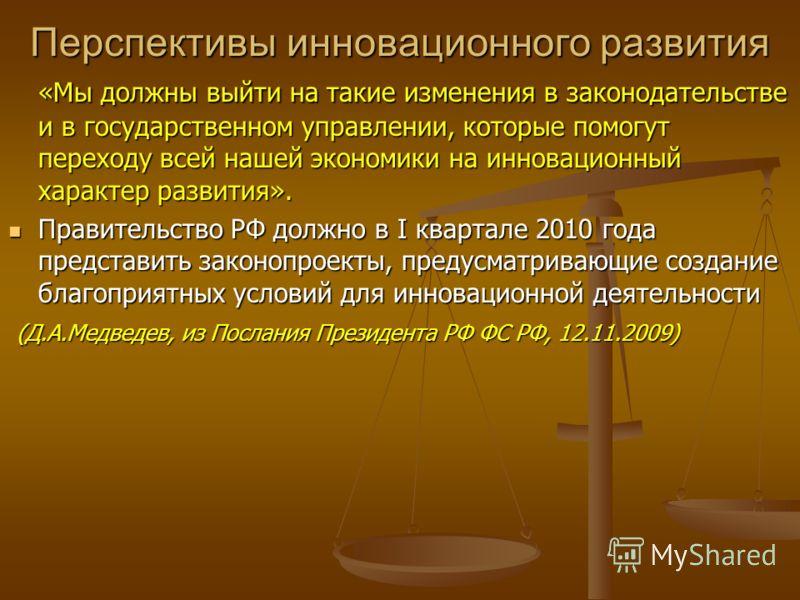 Перспективы инновационного развития «Мы должны выйти на такие изменения в законодательстве и в государственном управлении, которые помогут переходу всей нашей экономики на инновационный характер развития». Правительство РФ должно в I квартале 2010 го