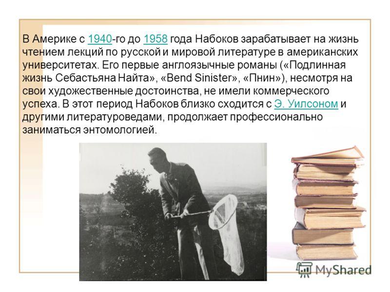 В Америке с 1940-го до 1958 года Набоков зарабатывает на жизнь чтением лекций по русской и мировой литературе в американских университетах. Его первые англоязычные романы («Подлинная жизнь Себастьяна Найта», «Bend Sinister», «Пнин»), несмотря на свои