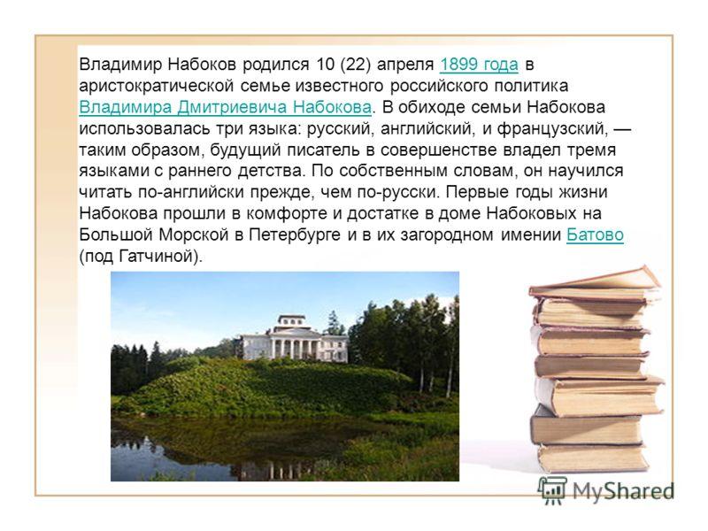 Владимир Набоков родился 10 (22) апреля 1899 года в аристократической семье известного российского политика Владимира Дмитриевича Набокова. В обиходе семьи Набокова использовалась три языка: русский, английский, и французский, таким образом, будущий