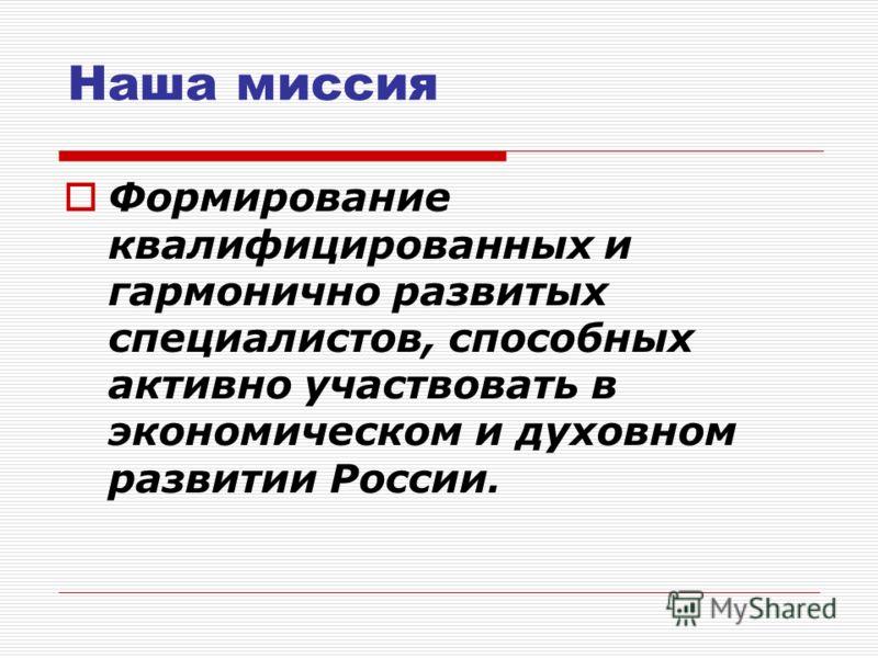 Наша миссия Формирование квалифицированных и гармонично развитых специалистов, способных активно участвовать в экономическом и духовном развитии России.