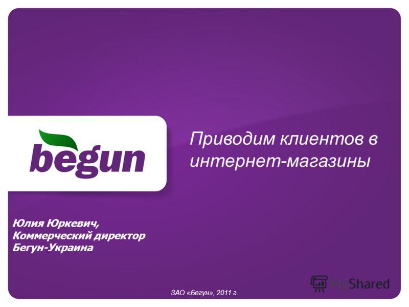 Приводим клиентов в интернет-магазины ЗАО «Бегун», 2011 г. Юлия Юркевич, Коммерческий директор Бегун-Украина