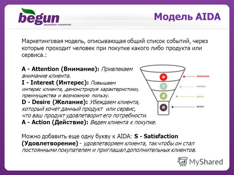 Модель AIDA Маркетинговая модель, описывающая общий список событий, через которые проходит человек при покупке какого либо продукта или сервиса.: A - Attention (Внимание): Привлекаем внимание клиента. I - Interest (Интерес): Повышаем интерес клиента,