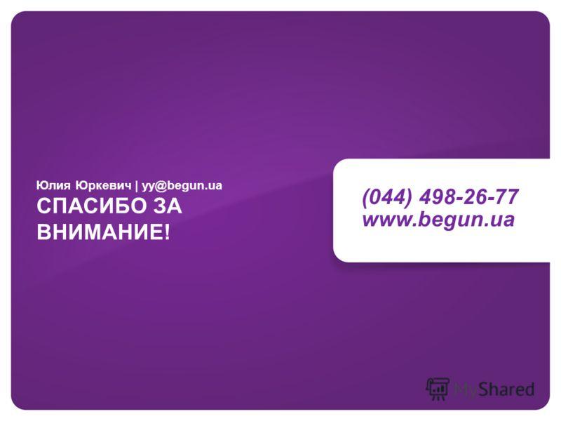 (044) 498-26-77 www.begun.ua Юлия Юркевич | yy@begun.ua СПАСИБО ЗА ВНИМАНИЕ!