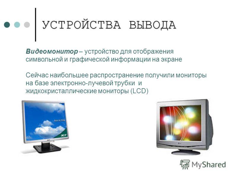 УСТРОЙСТВА ВЫВОДА Видеомонитор – устройство для отображения символьной и графической информации на экране Сейчас наибольшее распространение получили мониторы на базе электронно-лучевой трубки и жидкокристаллические мониторы (LCD)