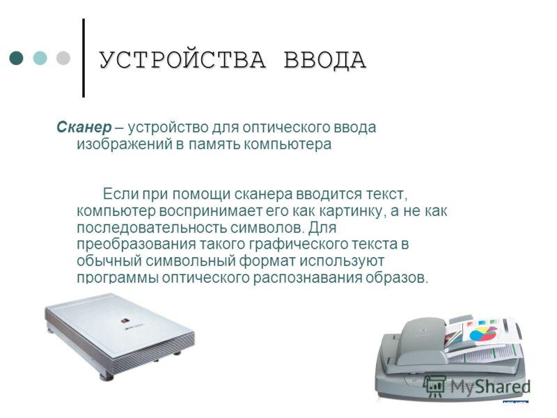 УСТРОЙСТВА ВВОДА Сканер – устройство для оптического ввода изображений в память компьютера Если при помощи сканера вводится текст, компьютер воспринимает его как картинку, а не как последовательность символов. Для преобразования такого графического т