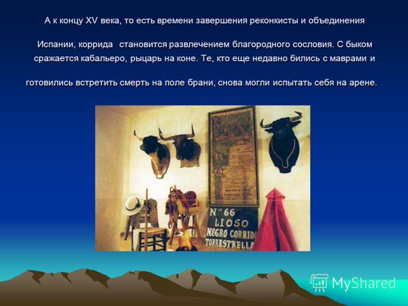 А к концу XV века, то есть времени завершения реконкисты и объединения Испании, коррида становится развлечением благородного сословия. С быком сражается кабальеро, рыцарь на коне. Те, кто еще недавно бились с маврами и готовились встретить смерть на