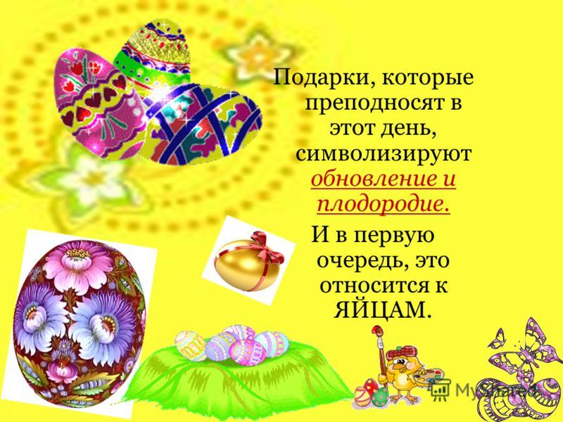 Подарки, которые преподносят в этот день, символизируют обновление и плодородие. И в первую очередь, это относится к ЯЙЦАМ.