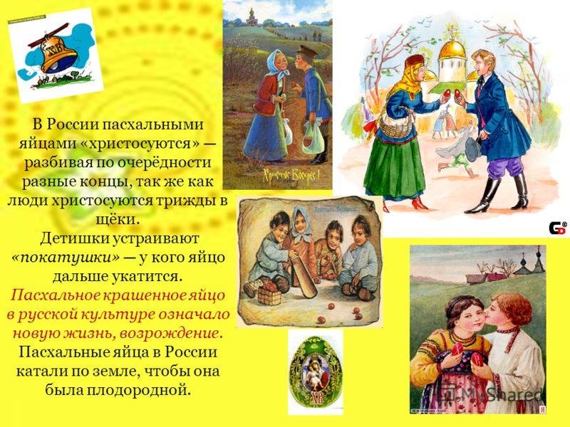В России пасхальными яйцами «христосуются» разбивая по очерёдности разные концы, так же как люди христосуются трижды в щёки. Детишки устраивают «покатушки» у кого яйцо дальше укатится. Пасхальное крашенное яйцо в русской культуре означало новую жизнь