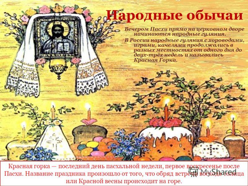 Народные обычаи Вечером Пасхи прямо на церковном дворе начинаются народные гуляния. В России народные гуляния с хороводами, играми, качелями продолжались в разных местностях от одного дня до двух-трёх недель и назывались Красная Горка. Красная горка