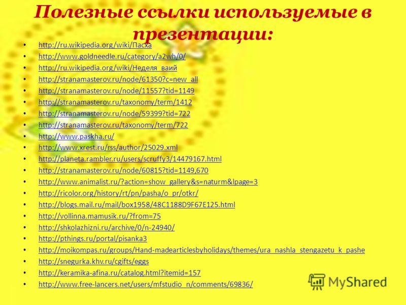 Полезные ссылки используемые в презентации: http://ru.wikipedia.org/wiki/Пасха http://ru.wikipedia.org/wiki/Пасха http://www.goldneedle.ru/category/a2wh/0/ http://ru.wikipedia.org/wiki/Неделя_ваий http://ru.wikipedia.org/wiki/Неделя_ваий http://stran