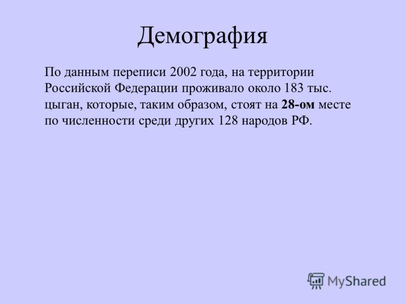 Демография По данным переписи 2002 года, на территории Российской Федерации проживало около 183 тыс. цыган, которые, таким образом, стоят на 28-ом месте по численности среди других 128 народов РФ.