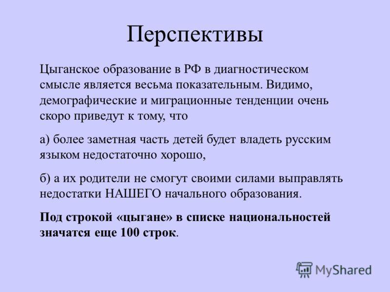 Перспективы Цыганское образование в РФ в диагностическом смысле является весьма показательным. Видимо, демографические и миграционные тенденции очень скоро приведут к тому, что а) более заметная часть детей будет владеть русским языком недостаточно х