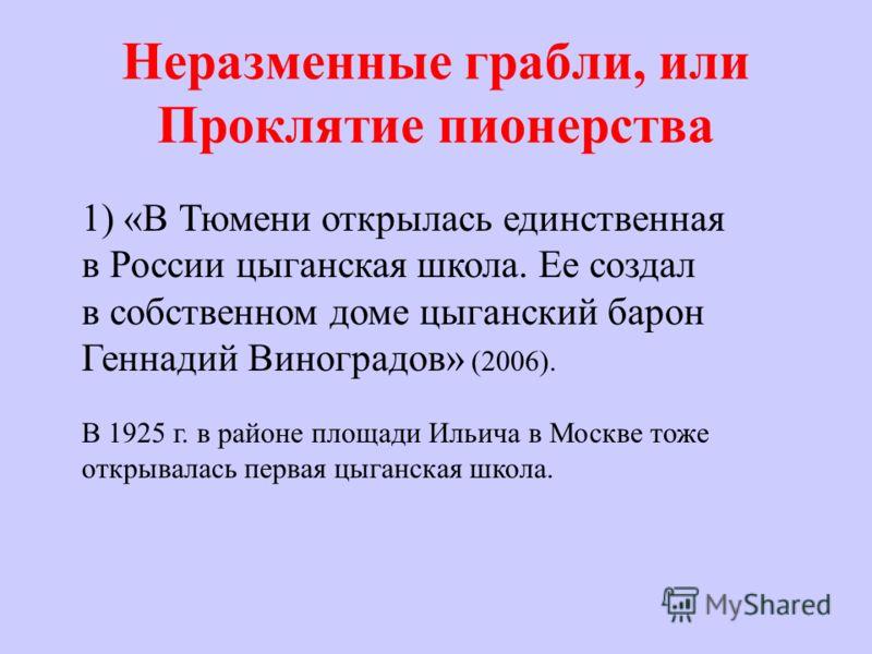 Неразменные грабли, или Проклятие пионерства 1) «В Тюмени открылась единственная в России цыганская школа. Ее создал в собственном доме цыганский барон Геннадий Виноградов» (2006). В 1925 г. в районе площади Ильича в Москве тоже открывалась первая цы