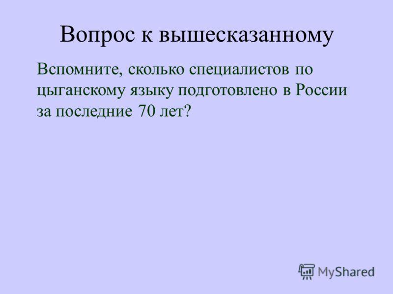 Вопрос к вышесказанному Вспомните, сколько специалистов по цыганскому языку подготовлено в России за последние 70 лет?