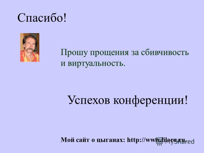 Спасибо! Прошу прощения за сбивчивость и виртуальность. Успехов конференции! Мой сайт о цыганах: http://www.liloro.ru.
