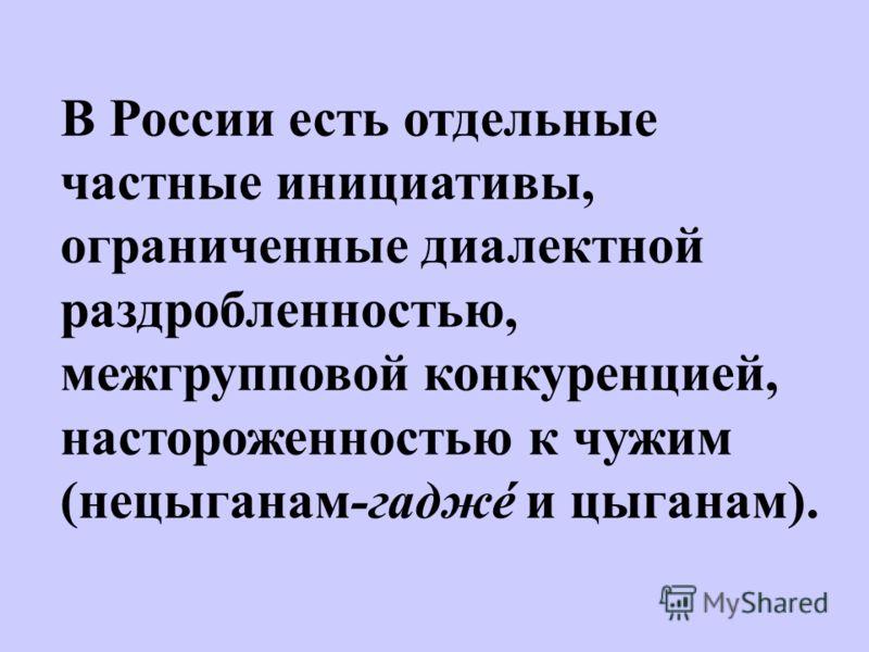 В России есть отдельные частные инициативы, ограниченные диалектной раздробленностью, межгрупповой конкуренцией, настороженностью к чужим (нецыганам-гаджé и цыганам).